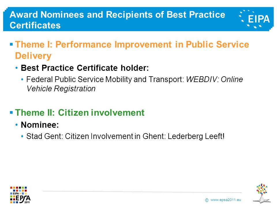www.epsa2011.eu © Award Nominees and Recipients of Best Practice Certificates Theme I: Performance Improvement in Public Service Delivery Best Practice Certificate holder: Federal Public Service Mobility and Transport: WEBDIV: Online Vehicle Registration Theme II: Citizen involvement Nominee: Stad Gent: Citizen Involvement in Ghent: Lederberg Leeft!