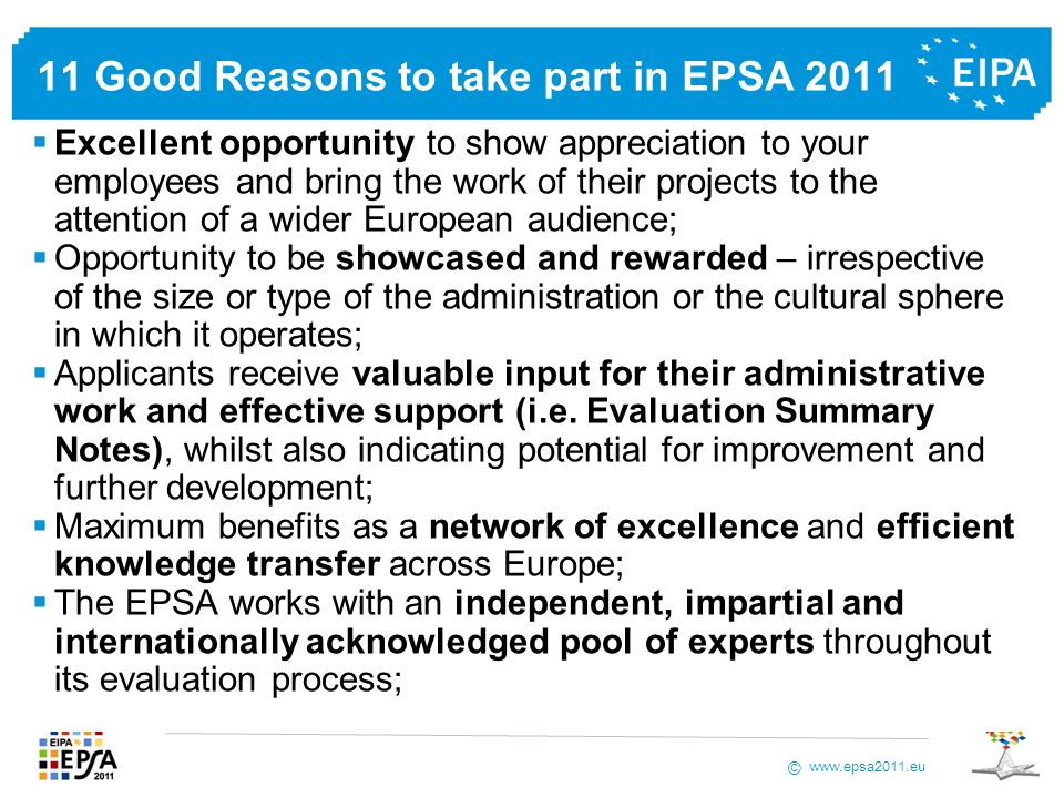www.epsa2011.eu © 11 Good Reasons to take part in EPSA 2011 Image improvement by publishing results and achievements in the official EPSA publications, on the www.epsa2011.eu website and via other channels of dissemination; Simple and straightforward online application process; Participation in the competition is free of charge; The nominees will be invited to the preparatory workshop in October 2011; The travel and hotel accommodation for the participation of the EPSA 2011 nominees in the final event will be at the expense of EPSA/EIPA; To win the most wanted and prestigious EPSA trophy!