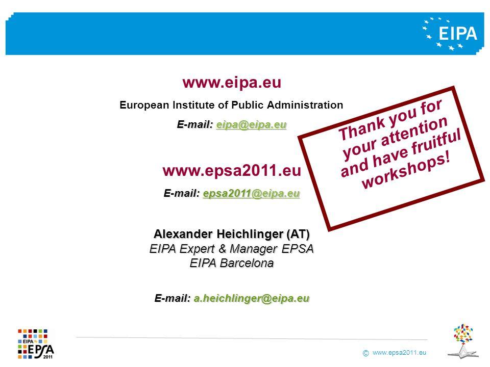 www.epsa2011.eu © www.eipa.eu European Institute of Public Administration E-mail: eipa@eipa.eu eipa@eipa.eu www.epsa2011.eu E-mail:epsa2011@eipa.eu E-mail: epsa2011@eipa.eu@eipa.eu Alexander Heichlinger (AT) EIPA Expert & Manager EPSA EIPA Barcelona E-mail:a.heichlinger@eipa.eu E-mail: a.heichlinger@eipa.eu T h a n k y o u f o r y o u r a t t e n t i o n a n d h a v e f r u i t f u l w o r k s h o p s !