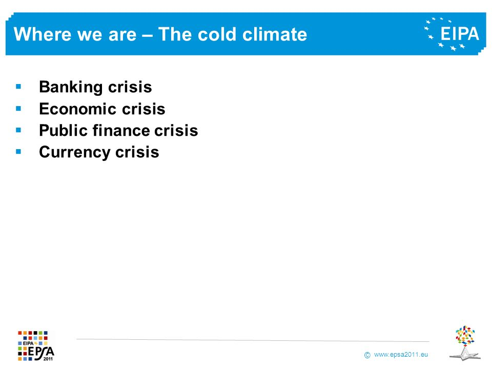 www.epsa2011.eu © Where we are – The cold climate Banking crisis Economic crisis Public finance crisis Currency crisis