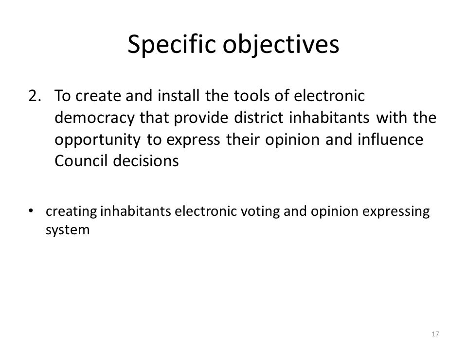 Specific objectives 2.To create and install the tools of electronic democracy that provide district inhabitants with the opportunity to express their opinion and influence Council decisions creating inhabitants electronic voting and opinion expressing system 17