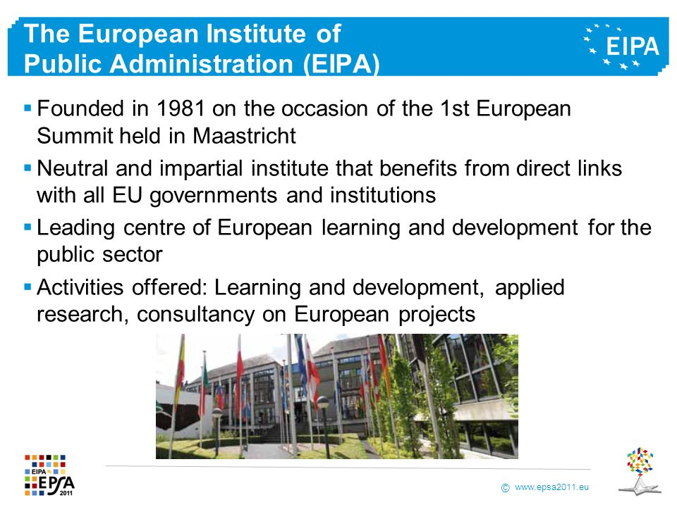 www.epsa2011.eu © The European Institute of Public Administration (EIPA) Founded in 1981 on the occasion of the 1st European Summit held in Maastricht Neutral and impartial institute that benefits from direct links with all EU governments and institutions Leading centre of European learning and development for the public sector Activities offered: Learning and development, applied research, consultancy on European projects