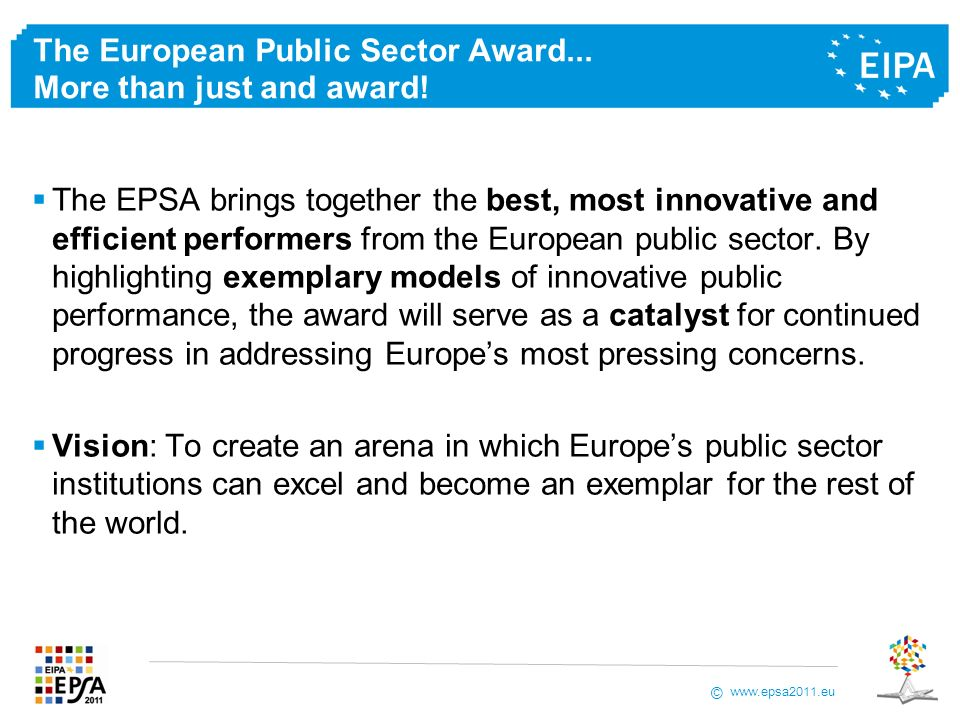 www.epsa2011.eu © The European Public Sector Award... More than just and award! The EPSA brings together the best, most innovative and efficient perfo