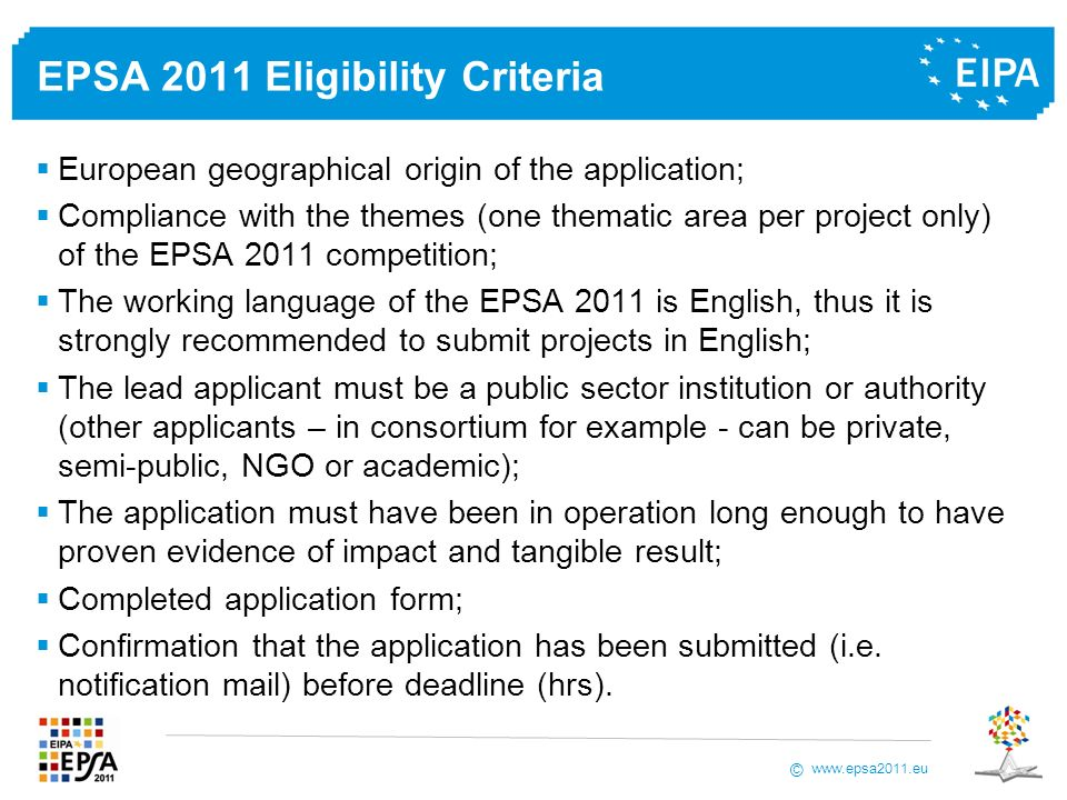 www.epsa2011.eu © EPSA 2011 Eligibility Criteria European geographical origin of the application; Compliance with the themes (one thematic area per project only) of the EPSA 2011 competition; The working language of the EPSA 2011 is English, thus it is strongly recommended to submit projects in English; The lead applicant must be a public sector institution or authority (other applicants – in consortium for example - can be private, semi-public, NGO or academic); The application must have been in operation long enough to have proven evidence of impact and tangible result; Completed application form; Confirmation that the application has been submitted (i.e.