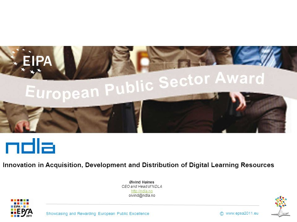 Showcasing and Rewarding European Public Excellence www.epsa2011.eu © Øivind Høines CEO and Head of NDLA http://ndla.no oivind@ndla.no Innovation in Acquisition, Development and Distribution of Digital Learning Resources