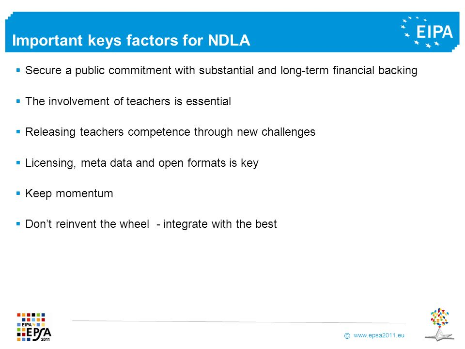 www.epsa2011.eu © Important keys factors for NDLA Secure a public commitment with substantial and long-term financial backing The involvement of teachers is essential Releasing teachers competence through new challenges Licensing, meta data and open formats is key Keep momentum Dont reinvent the wheel - integrate with the best