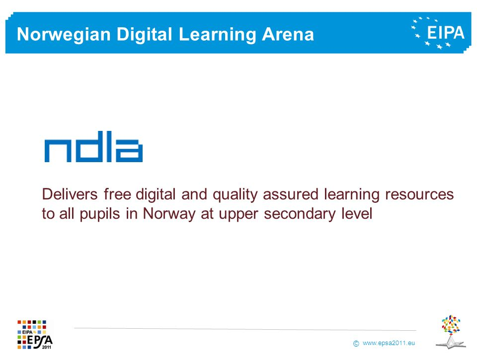www.epsa2011.eu © Norwegian Digital Learning Arena Delivers free digital and quality assured learning resources to all pupils in Norway at upper secondary level