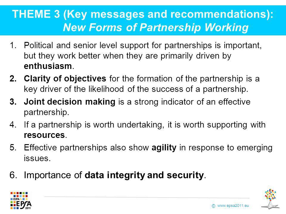 www.epsa2011.eu © THEME 3 (Key messages and recommendations): New Forms of Partnership Working 1.Political and senior level support for partnerships is important, but they work better when they are primarily driven by enthusiasm.