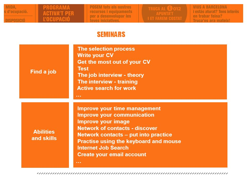 The selection process Write your CV Get the most out of your CV Test The job interview - theory The interview - training Active search for work … Abilities and skills Improve your time management Improve your communication Improve your image Network of contacts - discover Network contacts – put into practice Practise using the keyboard and mouse Internet Job Search Create your email account … SEMINARS Find a job