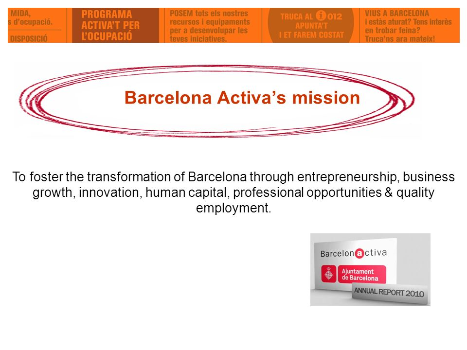 Barcelona Activas mission To foster the transformation of Barcelona through entrepreneurship, business growth, innovation, human capital, professional opportunities & quality employment.