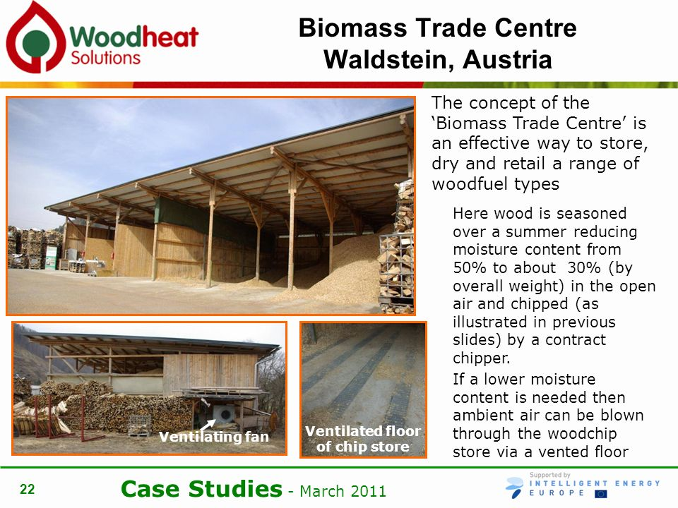 Case Studies - March Biomass Trade Centre Waldstein, Austria The concept of the Biomass Trade Centre is an effective way to store, dry and retail a range of woodfuel types Here wood is seasoned over a summer reducing moisture content from 50% to about 30% (by overall weight) in the open air and chipped (as illustrated in previous slides) by a contract chipper.