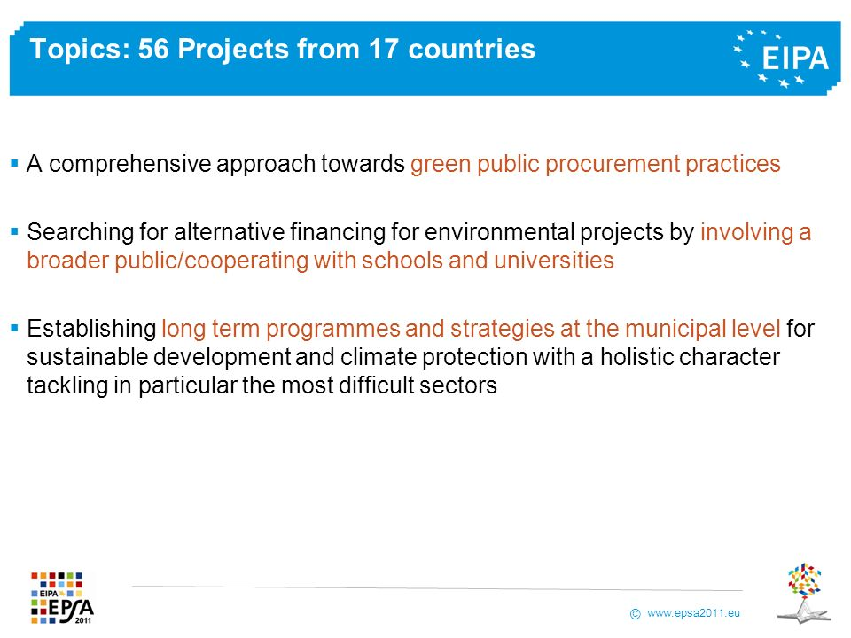 www.epsa2011.eu © Topics: 56 Projects from 17 countries A comprehensive approach towards green public procurement practices Searching for alternative financing for environmental projects by involving a broader public/cooperating with schools and universities Establishing long term programmes and strategies at the municipal level for sustainable development and climate protection with a holistic character tackling in particular the most difficult sectors