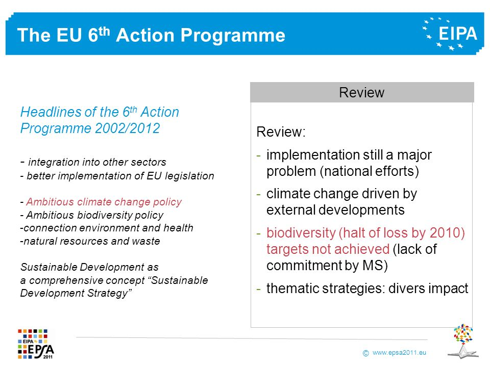 www.epsa2011.eu © The EU 6 th Action Programme Review: -implementation still a major problem (national efforts) -climate change driven by external developments -biodiversity (halt of loss by 2010) targets not achieved (lack of commitment by MS) -thematic strategies: divers impact Review Headlines of the 6 th Action Programme 2002/2012 - integration into other sectors - better implementation of EU legislation - Ambitious climate change policy - Ambitious biodiversity policy -connection environment and health -natural resources and waste Sustainable Development as a comprehensive concept Sustainable Development Strategy