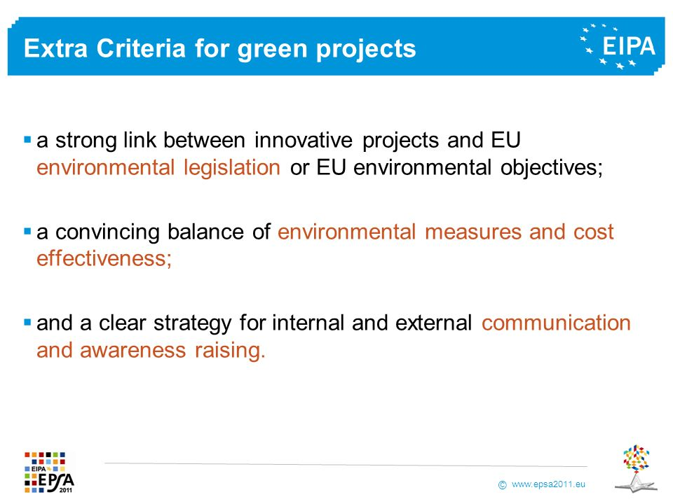 www.epsa2011.eu © Extra Criteria for green projects a strong link between innovative projects and EU environmental legislation or EU environmental objectives; a convincing balance of environmental measures and cost effectiveness; and a clear strategy for internal and external communication and awareness raising.