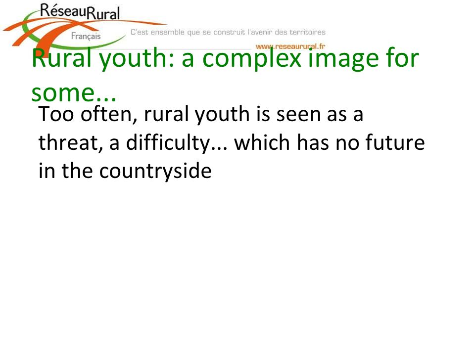 Too often, rural youth is seen as a threat, a difficulty... which has no future in the countryside Rural youth: a complex image for some...