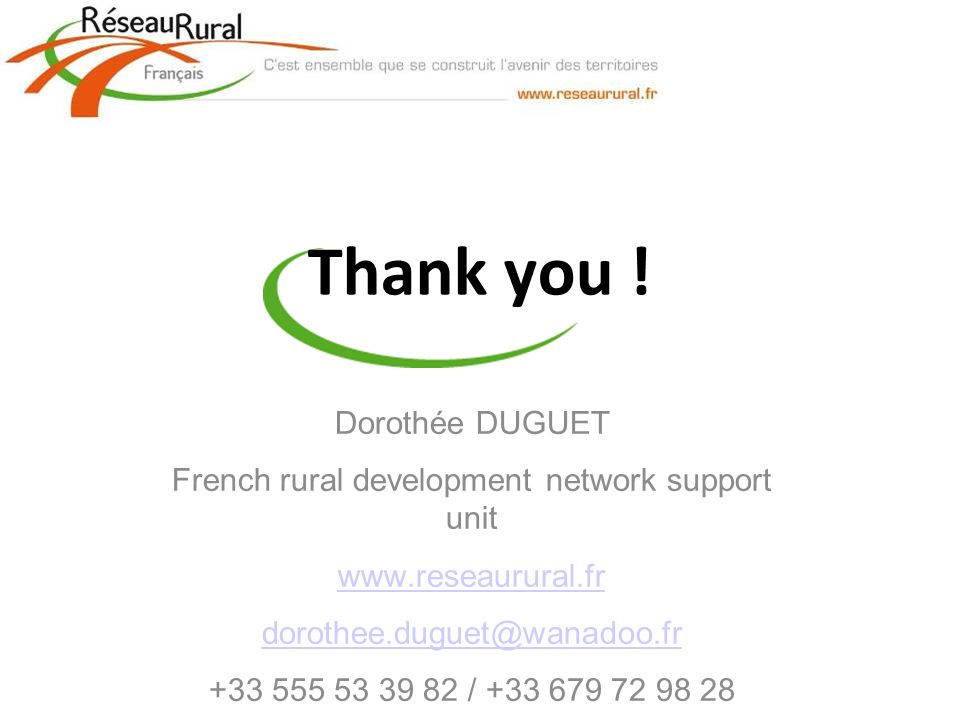 Thank you ! Dorothée DUGUET French rural development network support unit www.reseaurural.fr dorothee.duguet@wanadoo.fr +33 555 53 39 82 / +33 679 72