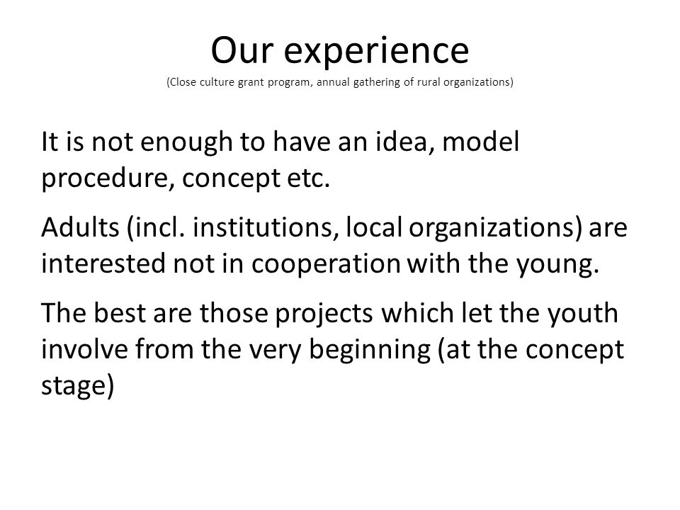 Our experience (Close culture grant program, annual gathering of rural organizations) It is not enough to have an idea, model procedure, concept etc.