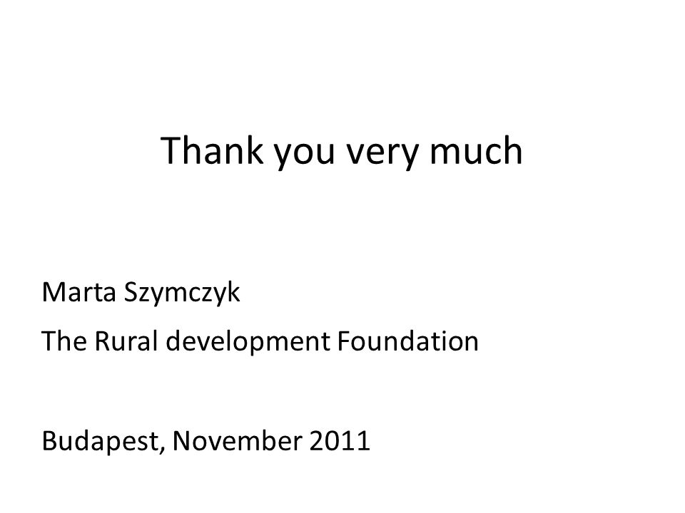 Thank you very much Marta Szymczyk The Rural development Foundation Budapest, November 2011