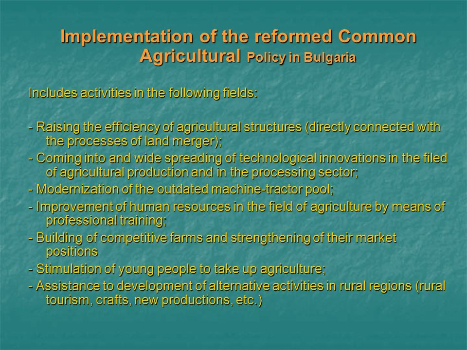 Implementation of the reformed Common Agricultural Policy in Bulgaria Includes activities in the following fields: - Raising the efficiency of agricultural structures (directly connected with the processes of land merger); - Coming into and wide spreading of technological innovations in the filed of agricultural production and in the processing sector; - Modernization of the outdated machine-tractor pool; - Improvement of human resources in the field of agriculture by means of professional training; - Building of competitive farms and strengthening of their market positions - Stimulation of young people to take up agriculture; - Assistance to development of alternative activities in rural regions (rural tourism, crafts, new productions, etc.)
