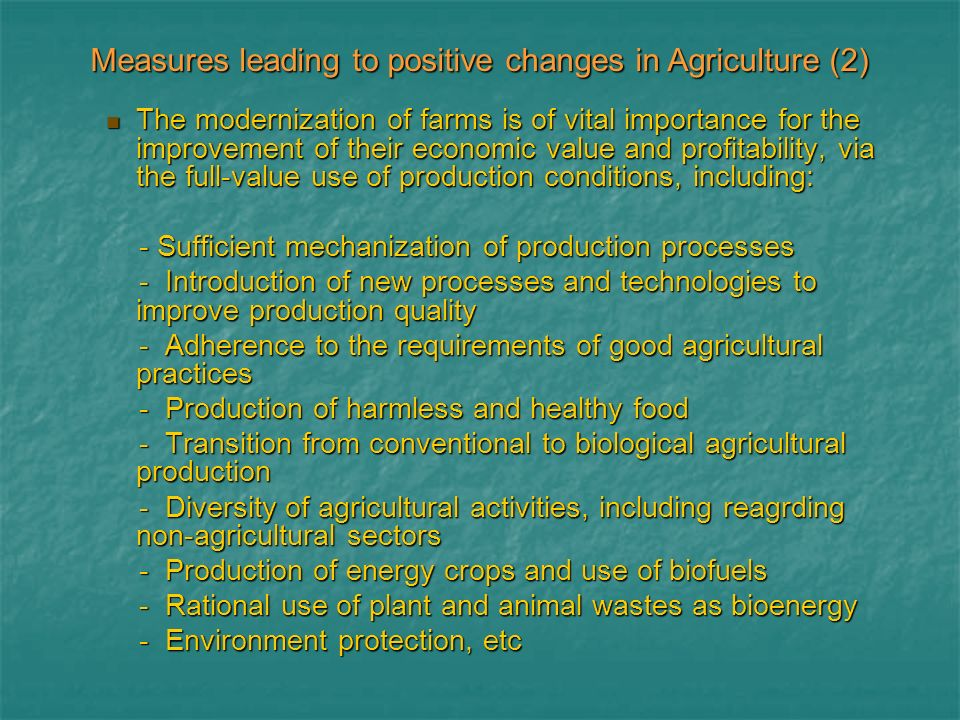 The modernization of farms is of vital importance for the improvement of their economic value and profitability, via the full-value use of production conditions, including: The modernization of farms is of vital importance for the improvement of their economic value and profitability, via the full-value use of production conditions, including: - Sufficient mechanization of production processes - Sufficient mechanization of production processes - Introduction of new processes and technologies to improve production quality - Introduction of new processes and technologies to improve production quality - Adherence to the requirements of good agricultural practices - Adherence to the requirements of good agricultural practices - Production of harmless and healthy food - Production of harmless and healthy food - Transition from conventional to biological agricultural production - Transition from conventional to biological agricultural production - Diversity of agricultural activities, including reagrding non-agricultural sectors - Diversity of agricultural activities, including reagrding non-agricultural sectors - Production of energy crops and use of biofuels - Production of energy crops and use of biofuels - Rational use of plant and animal wastes as bioenergy - Rational use of plant and animal wastes as bioenergy - Environment protection, etc - Environment protection, etc Measures leading to positive changes in Agriculture (2)