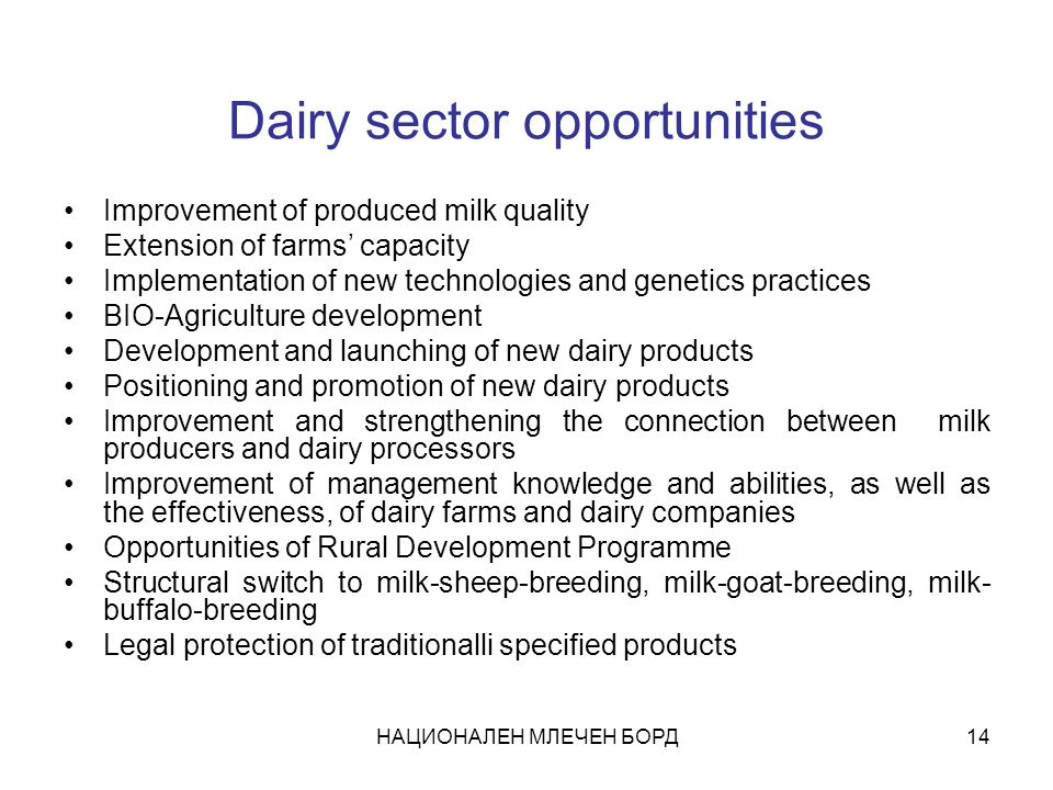НАЦИОНАЛЕН МЛЕЧЕН БОРД14 Dairy sector opportunities Improvement of produced milk quality Extension of farms capacity Implementation of new technologies and genetics practices BIO-Agriculture development Development and launching of new dairy products Positioning and promotion of new dairy products Improvement and strengthening the connection between milk producers and dairy processors Improvement of management knowledge and abilities, as well as the effectiveness, of dairy farms and dairy companies Opportunities of Rural Development Programme Structural switch to milk-sheep-breeding, milk-goat-breeding, milk- buffalo-breeding Legal protection of traditionalli specified products