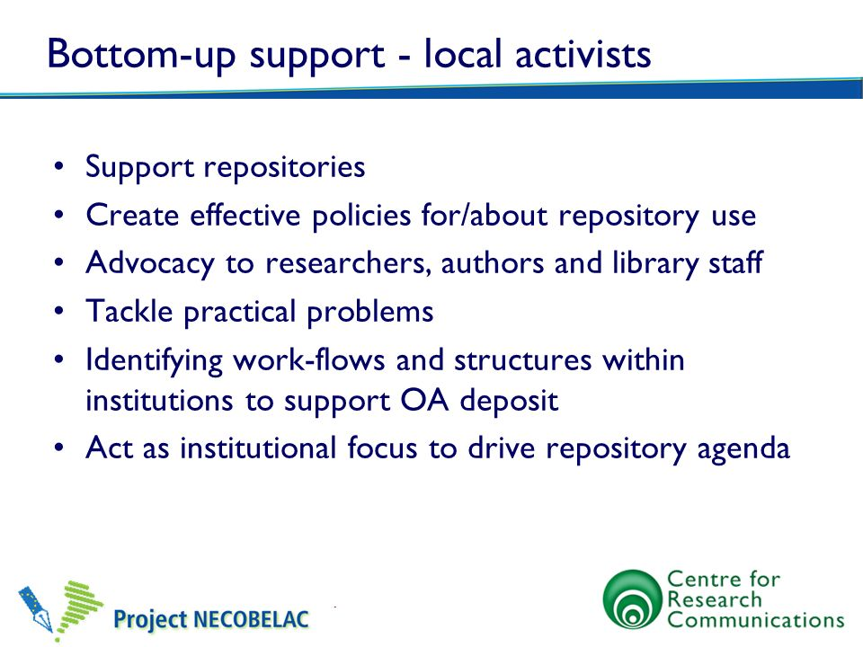 Bottom-up support - local activists Support repositories Create effective policies for/about repository use Advocacy to researchers, authors and libra
