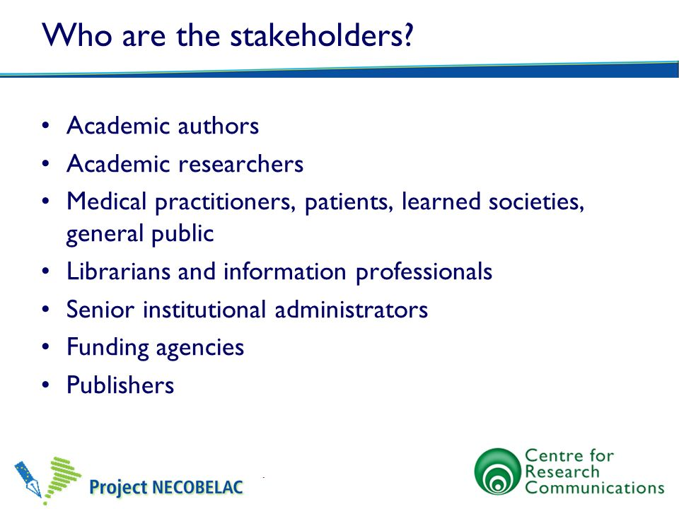 Who are the stakeholders? Academic authors Academic researchers Medical practitioners, patients, learned societies, general public Librarians and info