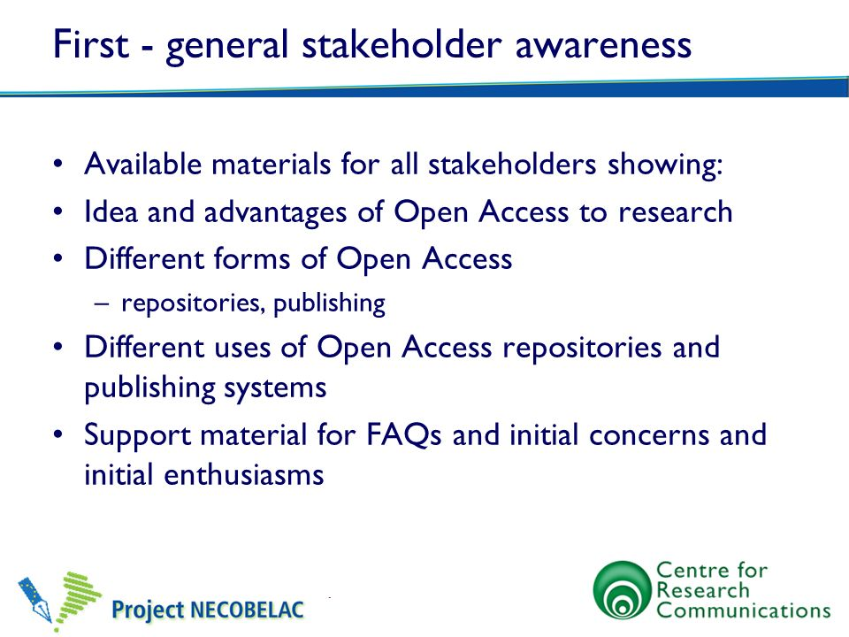 First - general stakeholder awareness Available materials for all stakeholders showing: Idea and advantages of Open Access to research Different forms