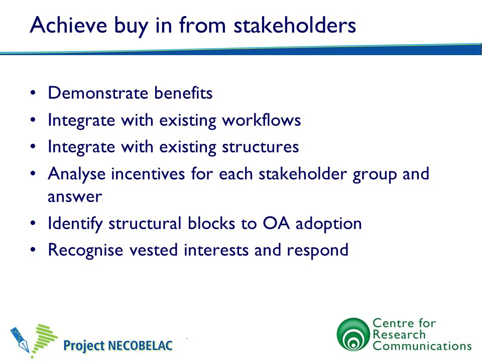 Achieve buy in from stakeholders Demonstrate benefits Integrate with existing workflows Integrate with existing structures Analyse incentives for each stakeholder group and answer Identify structural blocks to OA adoption Recognise vested interests and respond