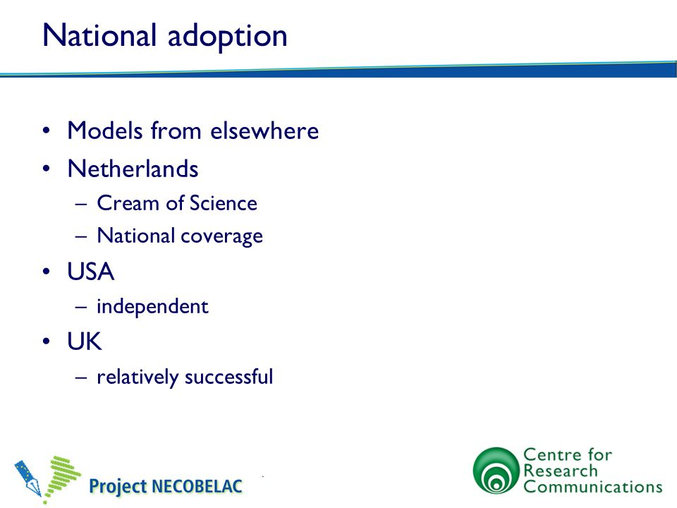National adoption Models from elsewhere Netherlands –Cream of Science –National coverage USA –independent UK –relatively successful