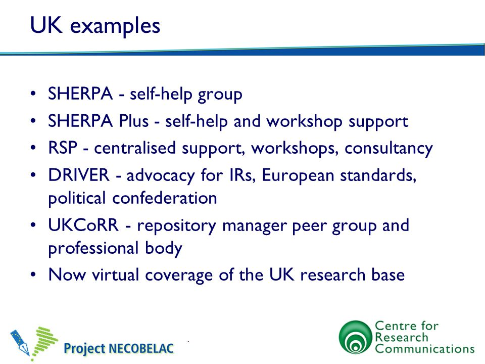 UK examples SHERPA - self-help group SHERPA Plus - self-help and workshop support RSP - centralised support, workshops, consultancy DRIVER - advocacy for IRs, European standards, political confederation UKCoRR - repository manager peer group and professional body Now virtual coverage of the UK research base