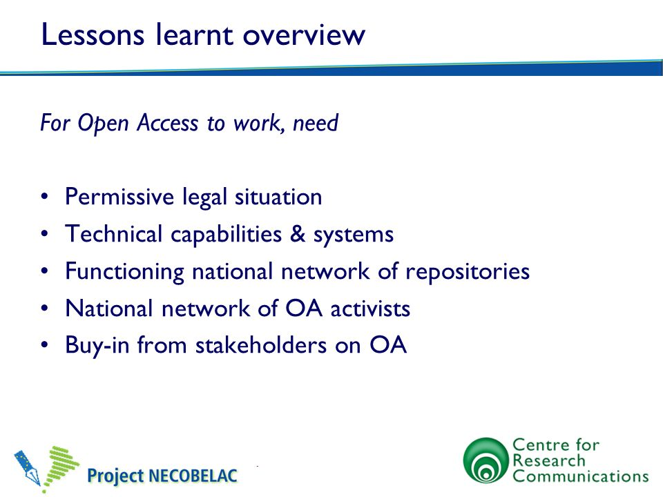 Lessons learnt overview For Open Access to work, need Permissive legal situation Technical capabilities & systems Functioning national network of repositories National network of OA activists Buy-in from stakeholders on OA