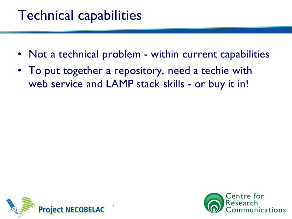 Technical capabilities Not a technical problem - within current capabilities To put together a repository, need a techie with web service and LAMP sta