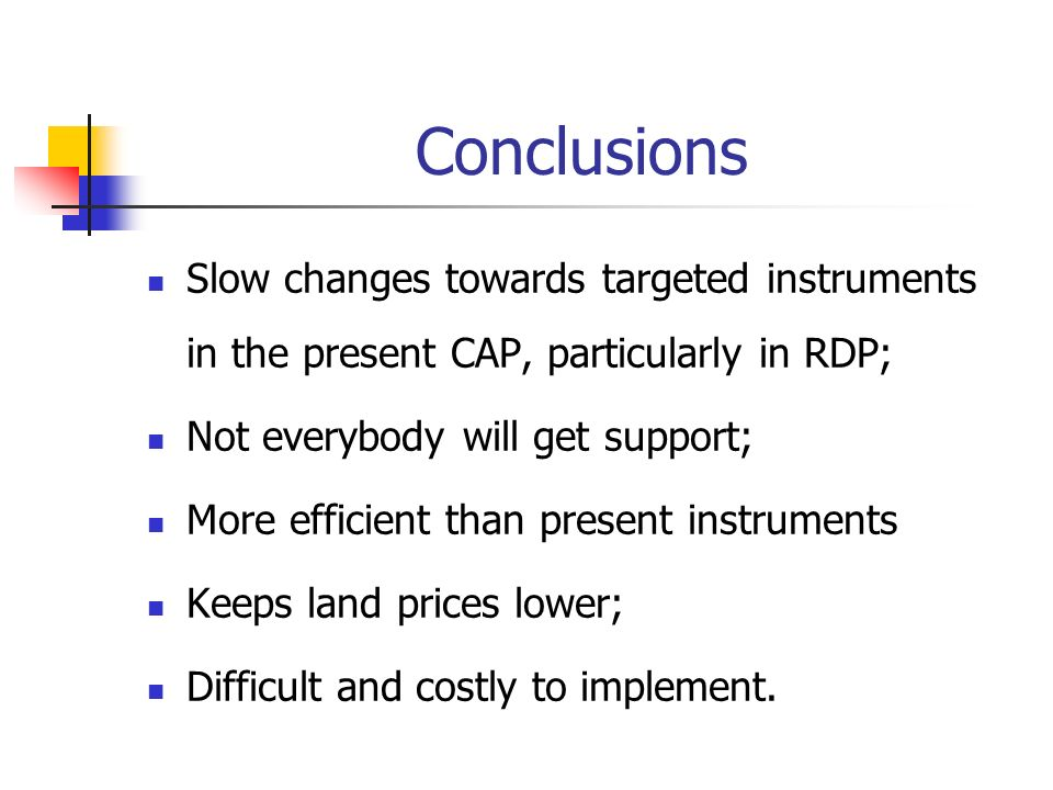 Conclusions Slow changes towards targeted instruments in the present CAP, particularly in RDP; Not everybody will get support; More efficient than present instruments Keeps land prices lower; Difficult and costly to implement.