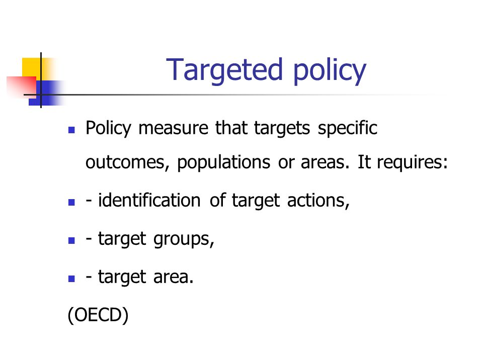Targeted policy Policy measure that targets specific outcomes, populations or areas.