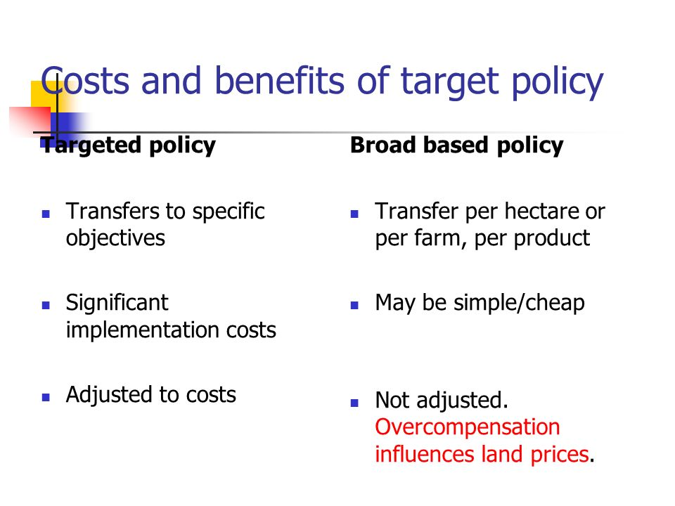 Costs and benefits of target policy Targeted policy Transfers to specific objectives Significant implementation costs Adjusted to costs Broad based policy Transfer per hectare or per farm, per product May be simple/cheap Not adjusted.