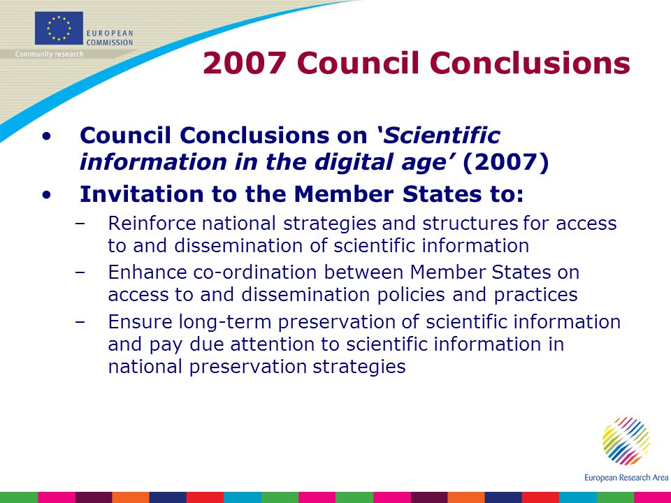 2007 Council Conclusions Council Conclusions on Scientific information in the digital age (2007) Invitation to the Member States to: –Reinforce national strategies and structures for access to and dissemination of scientific information –Enhance co-ordination between Member States on access to and dissemination policies and practices –Ensure long-term preservation of scientific information and pay due attention to scientific information in national preservation strategies