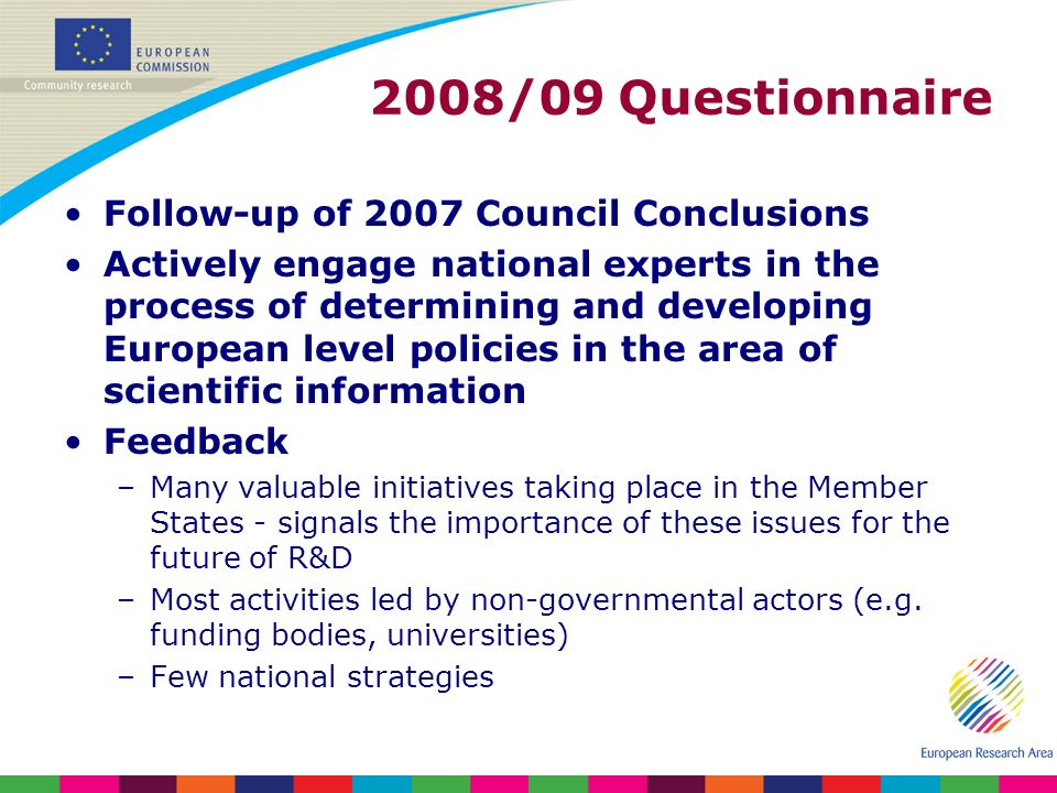 Follow-up of 2007 Council Conclusions Actively engage national experts in the process of determining and developing European level policies in the area of scientific information Feedback –Many valuable initiatives taking place in the Member States - signals the importance of these issues for the future of R&D –Most activities led by non-governmental actors (e.g.