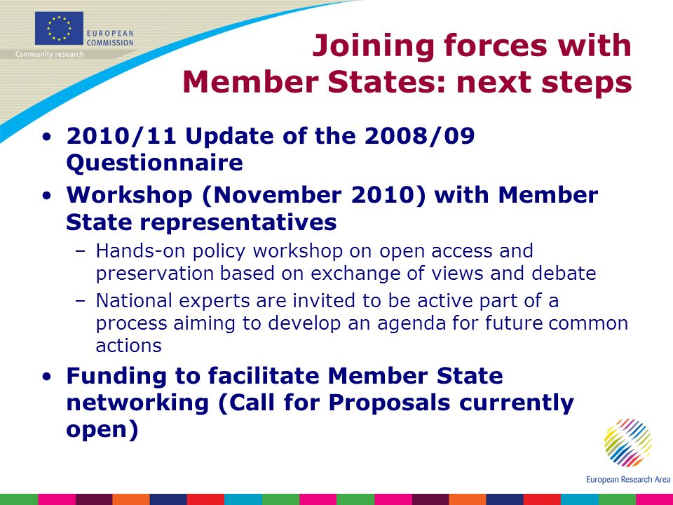 Joining forces with Member States: next steps 2010/11 Update of the 2008/09 Questionnaire Workshop (November 2010) with Member State representatives –Hands-on policy workshop on open access and preservation based on exchange of views and debate –National experts are invited to be active part of a process aiming to develop an agenda for future common actions Funding to facilitate Member State networking (Call for Proposals currently open)