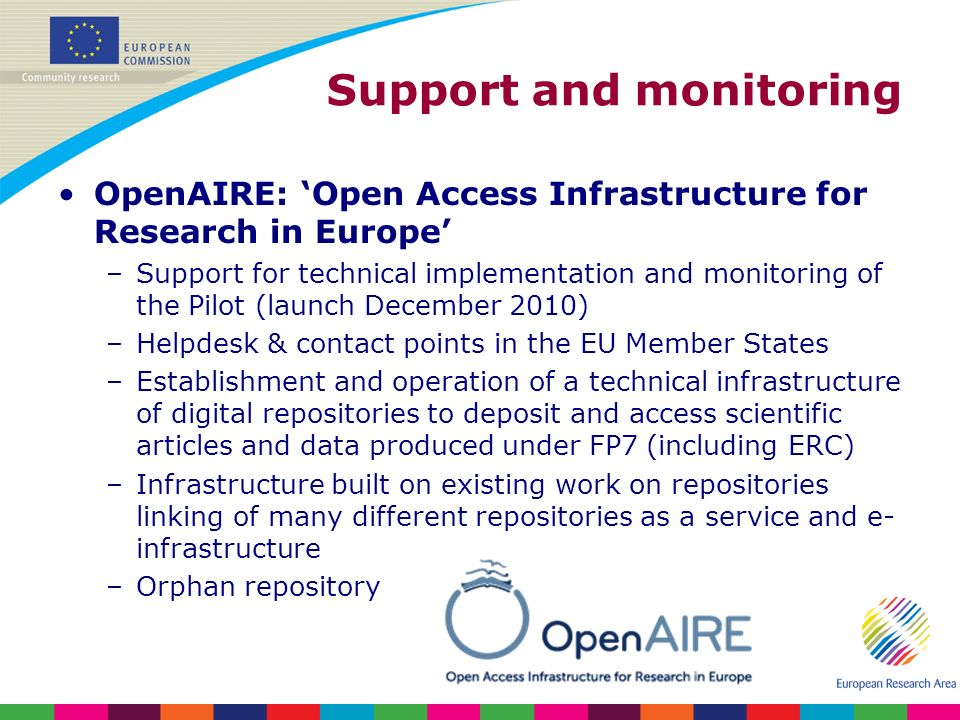 Support and monitoring OpenAIRE: Open Access Infrastructure for Research in Europe –Support for technical implementation and monitoring of the Pilot (launch December 2010) –Helpdesk & contact points in the EU Member States –Establishment and operation of a technical infrastructure of digital repositories to deposit and access scientific articles and data produced under FP7 (including ERC) –Infrastructure built on existing work on repositories linking of many different repositories as a service and e- infrastructure –Orphan repository