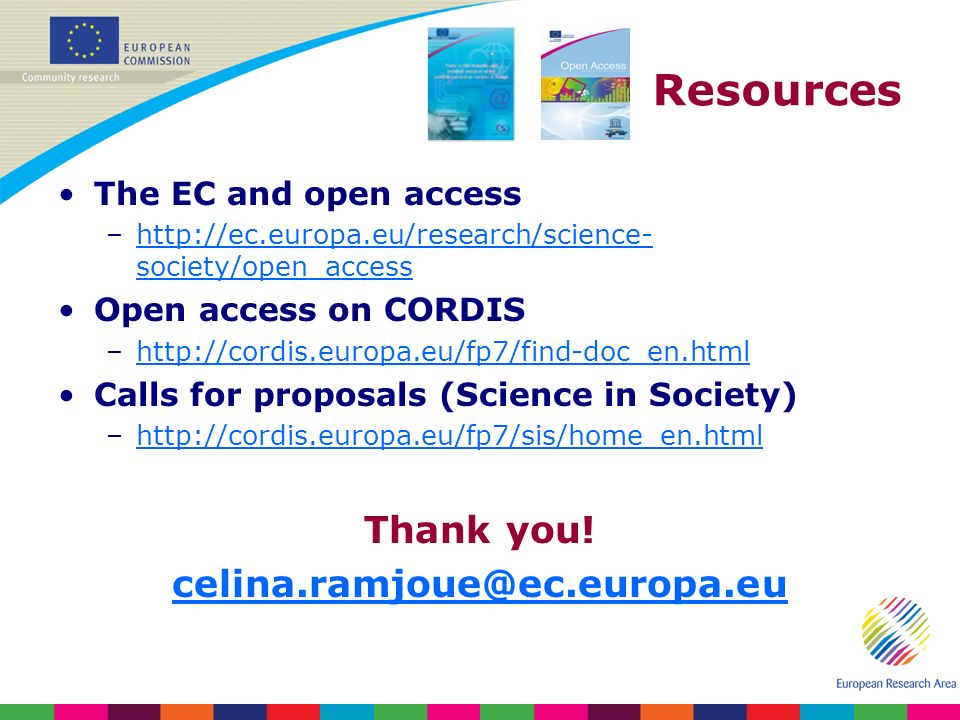 Resources The EC and open access –http://ec.europa.eu/research/science- society/open_accesshttp://ec.europa.eu/research/science- society/open_access Open access on CORDIS –http://cordis.europa.eu/fp7/find-doc_en.htmlhttp://cordis.europa.eu/fp7/find-doc_en.html Calls for proposals (Science in Society) –http://cordis.europa.eu/fp7/sis/home_en.htmlhttp://cordis.europa.eu/fp7/sis/home_en.html Thank you.