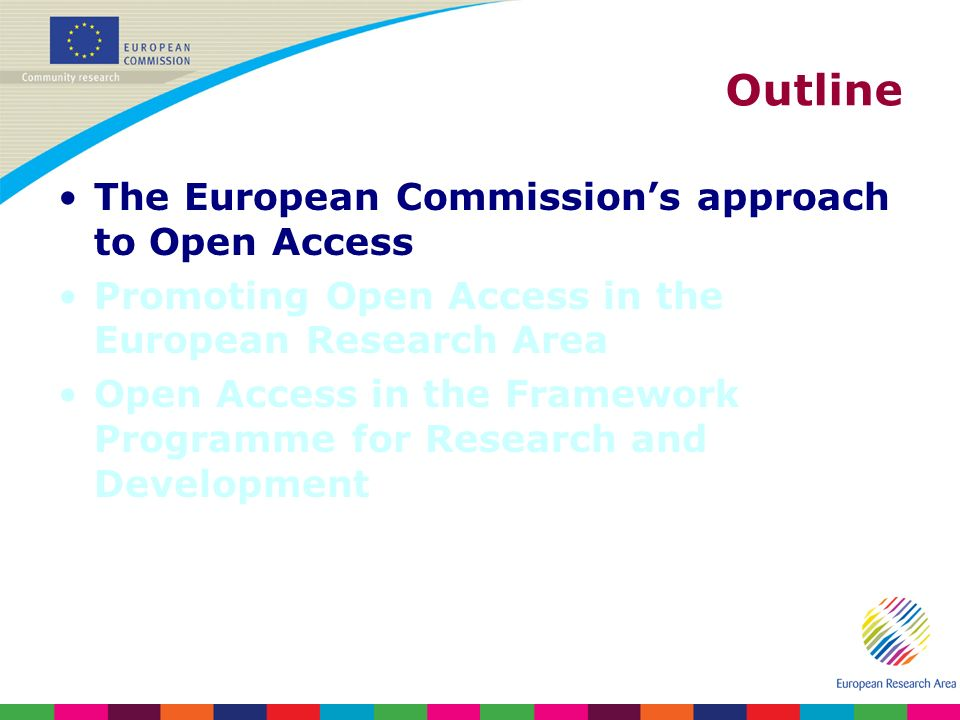 Outline The European Commissions approach to Open Access Promoting Open Access in the European Research Area Open Access in the Framework Programme for Research and Development