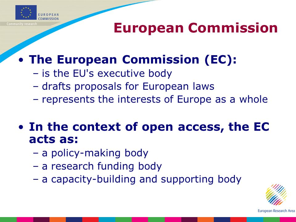 European Commission The European Commission (EC): –is the EU s executive body –drafts proposals for European laws –represents the interests of Europe as a whole In the context of open access, the EC acts as: –a policy-making body –a research funding body –a capacity-building and supporting body