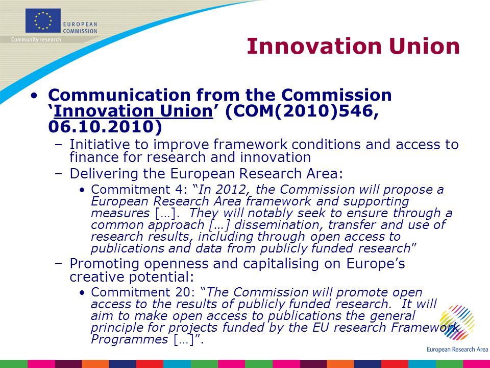 Innovation Union Communication from the CommissionInnovation Union (COM(2010)546, 06.10.2010) –Initiative to improve framework conditions and access to finance for research and innovation –Delivering the European Research Area: Commitment 4: In 2012, the Commission will propose a European Research Area framework and supporting measures […].