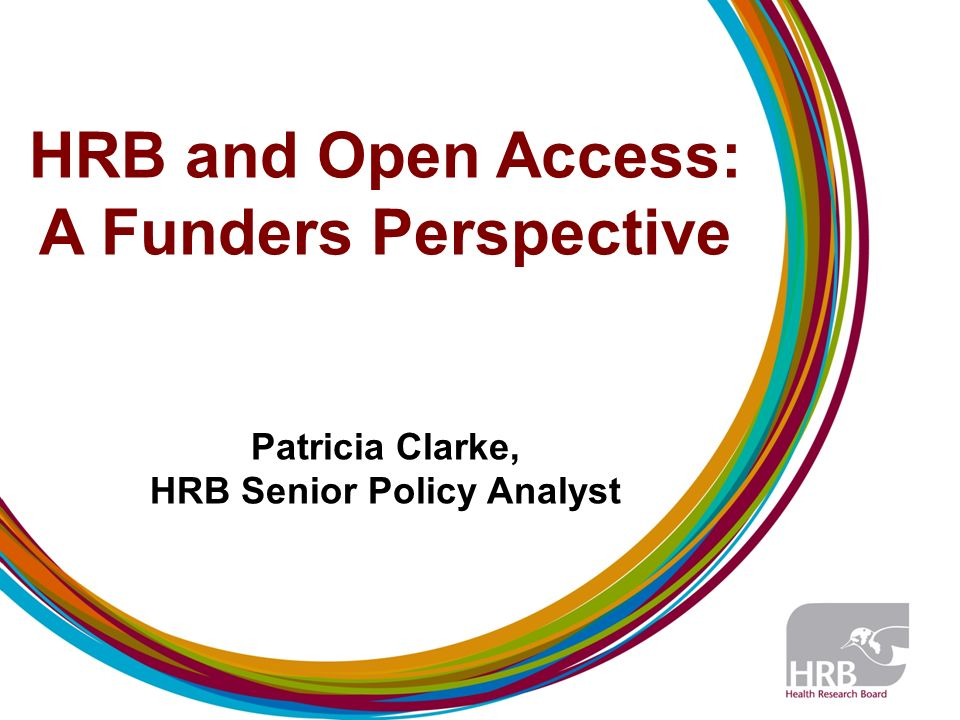 HRB and Open Access: A Funders Perspective Patricia Clarke, HRB Senior Policy Analyst