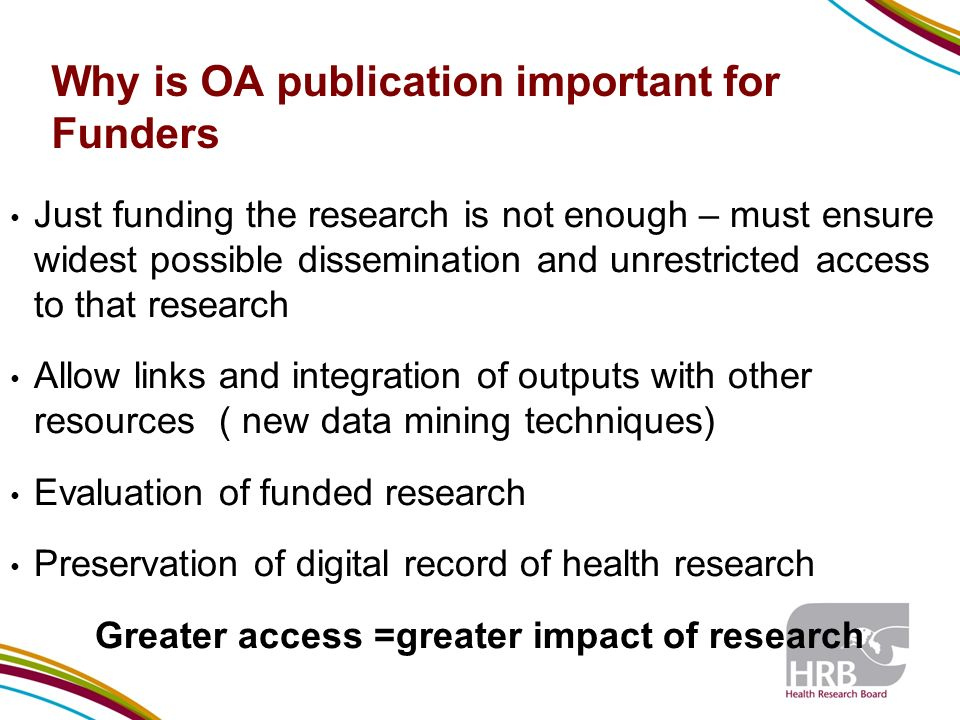 Why is OA publication important for Funders Just funding the research is not enough – must ensure widest possible dissemination and unrestricted access to that research Allow links and integration of outputs with other resources ( new data mining techniques) Evaluation of funded research Preservation of digital record of health research Greater access =greater impact of research