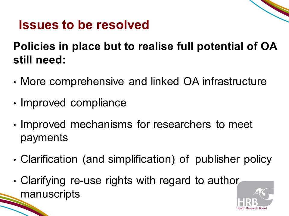 Issues to be resolved Policies in place but to realise full potential of OA still need: More comprehensive and linked OA infrastructure Improved compliance Improved mechanisms for researchers to meet payments Clarification (and simplification) of publisher policy Clarifying re-use rights with regard to author manuscripts