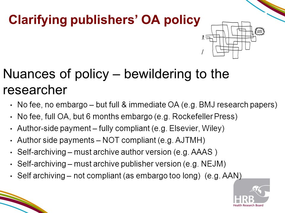 Clarifying publishers OA policy Nuances of policy – bewildering to the researcher No fee, no embargo – but full & immediate OA (e.g.