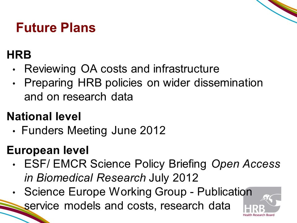 Future Plans HRB Reviewing OA costs and infrastructure Preparing HRB policies on wider dissemination and on research data National level Funders Meeting June 2012 European level ESF/ EMCR Science Policy Briefing Open Access in Biomedical Research July 2012 Science Europe Working Group - Publication service models and costs, research data