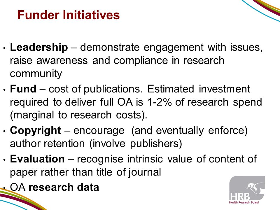 Funder Initiatives Leadership – demonstrate engagement with issues, raise awareness and compliance in research community Fund – cost of publications.